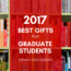 2017 Best Gifts for Graduate Students (From a Grad Student)