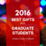 2016 Best Gifts for Graduate Students (From a Grad Student)
